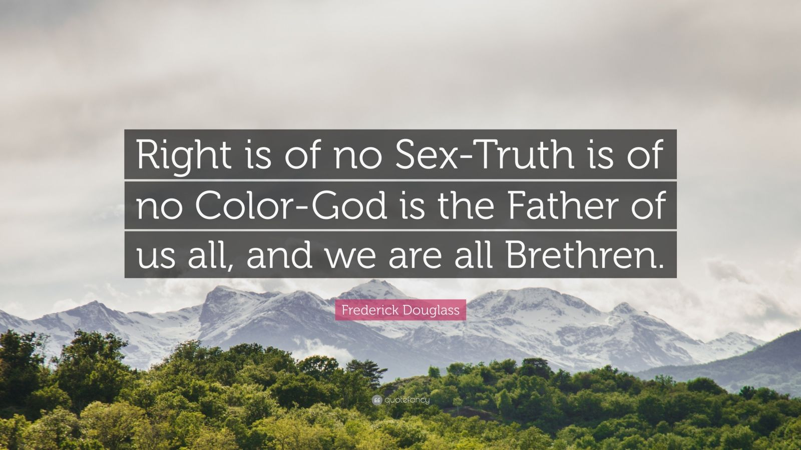 "Frederick Douglass Quote: ""Right is of no Sex-Truth is of no Color-God is the Father of us all, and we are all Brethren."""