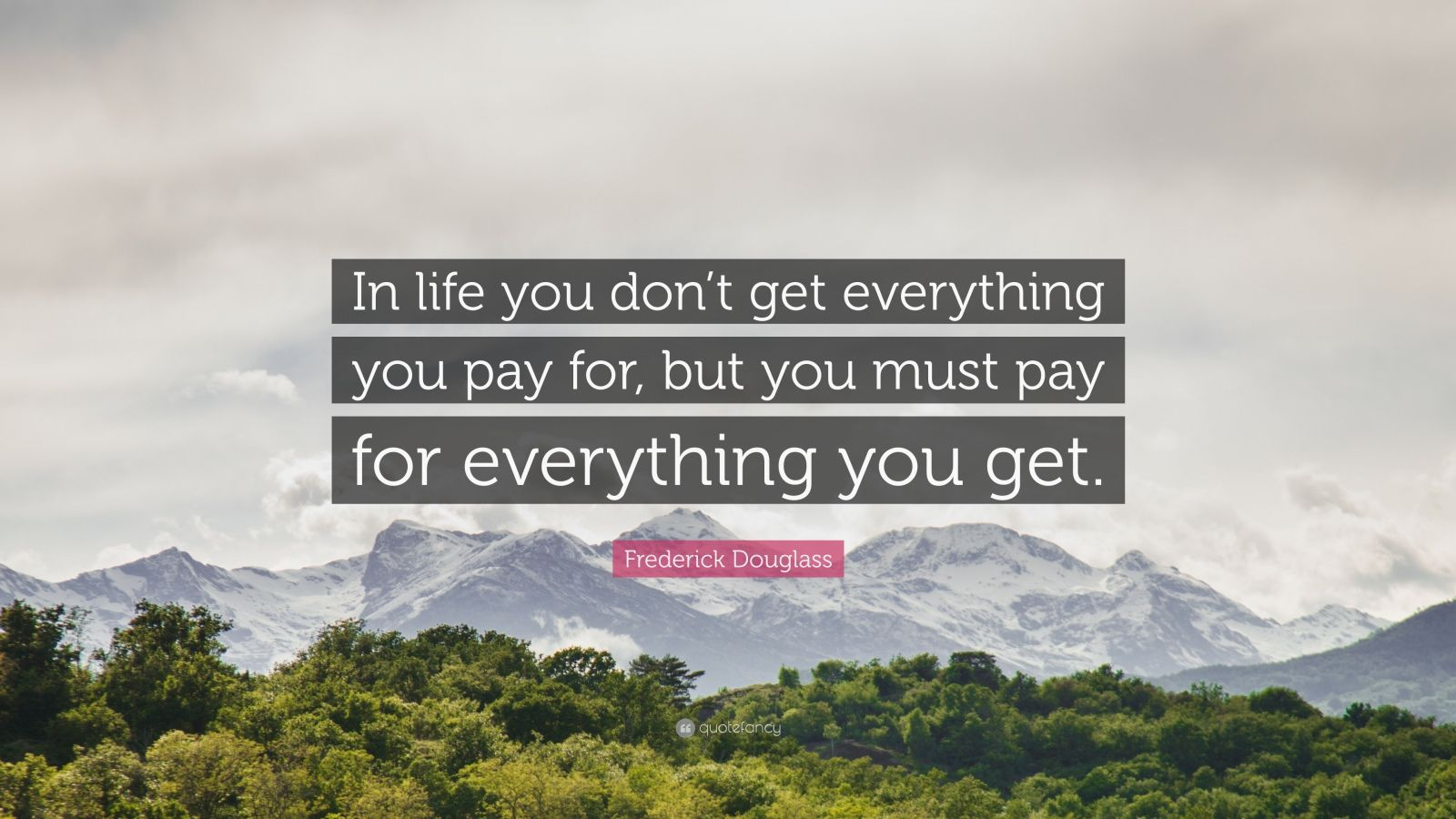 """Frederick Douglass Quote: """"In life you don't get everything you pay for, but you must pay for everything you get."""""""
