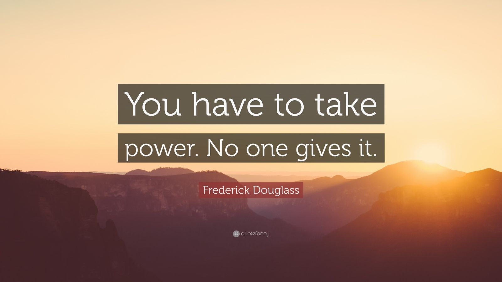 """Frederick Douglass Quote: """"You have to take power. No one gives it."""""""