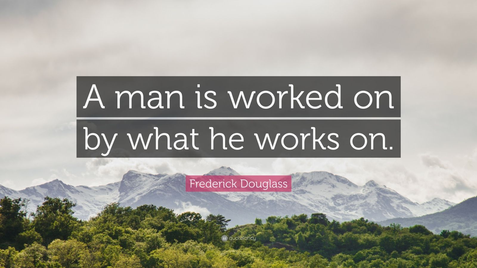 "Frederick Douglass Quote: ""A man is worked on by what he works on."""