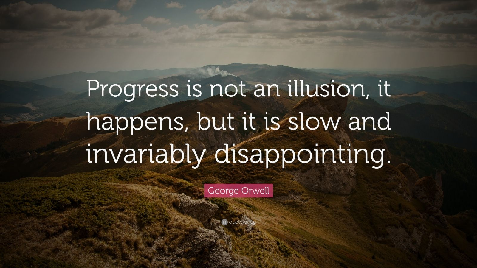 "George Orwell Quote: ""Progress is not an illusion, it happens, but it is slow and invariably disappointing."""