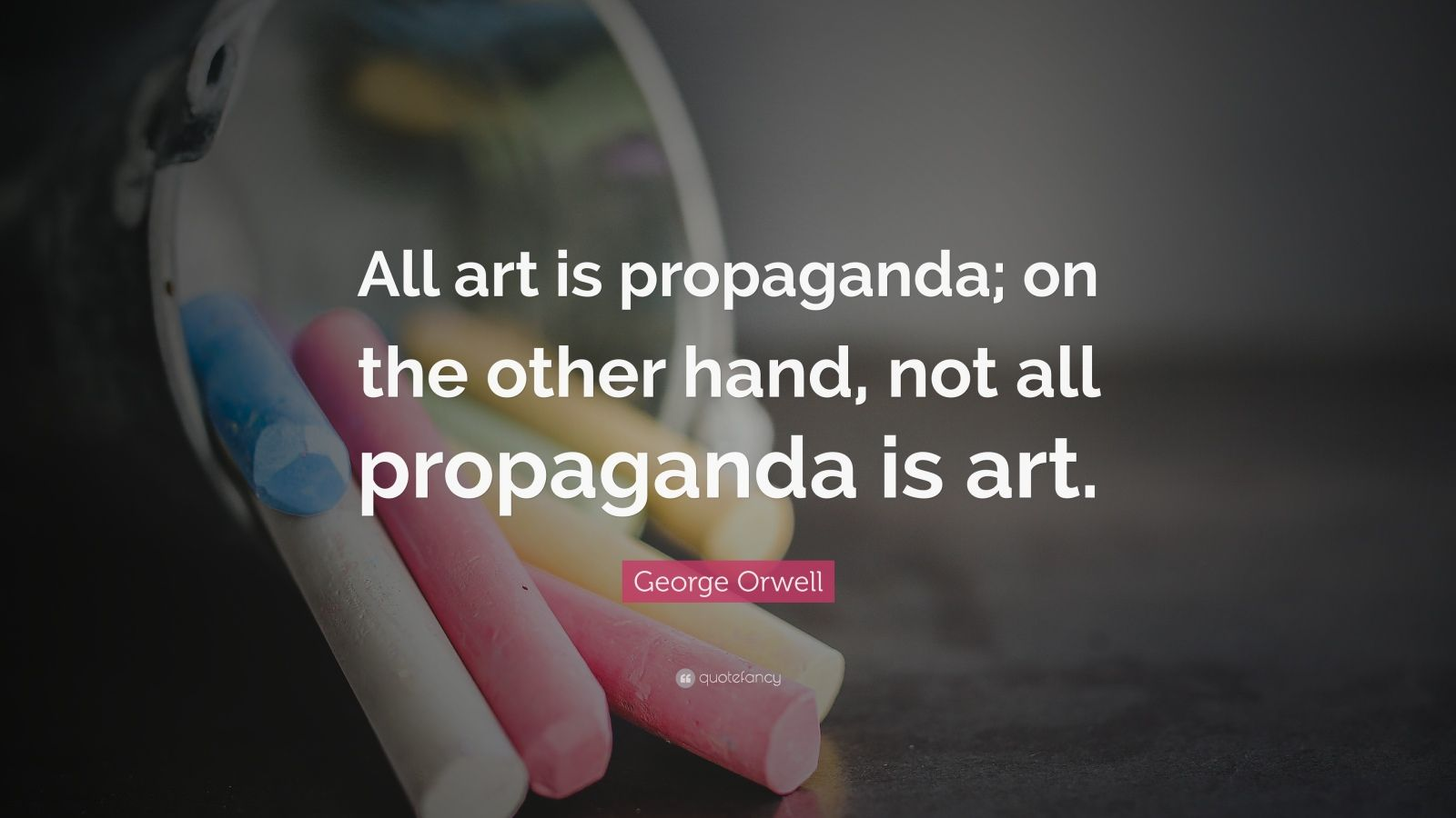 "George Orwell Quote: ""All art is propaganda; on the other hand, not all propaganda is art."""