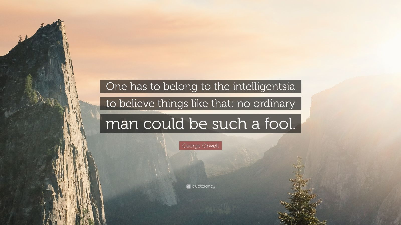 """George Orwell Quote: """"One has to belong to the intelligentsia to believe things like that: no ordinary man could be such a fool."""""""