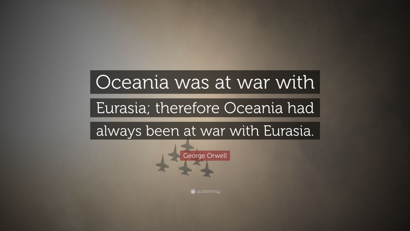 "George Orwell Quote: ""Oceania was at war with Eurasia; therefore Oceania had always been at war with Eurasia."""