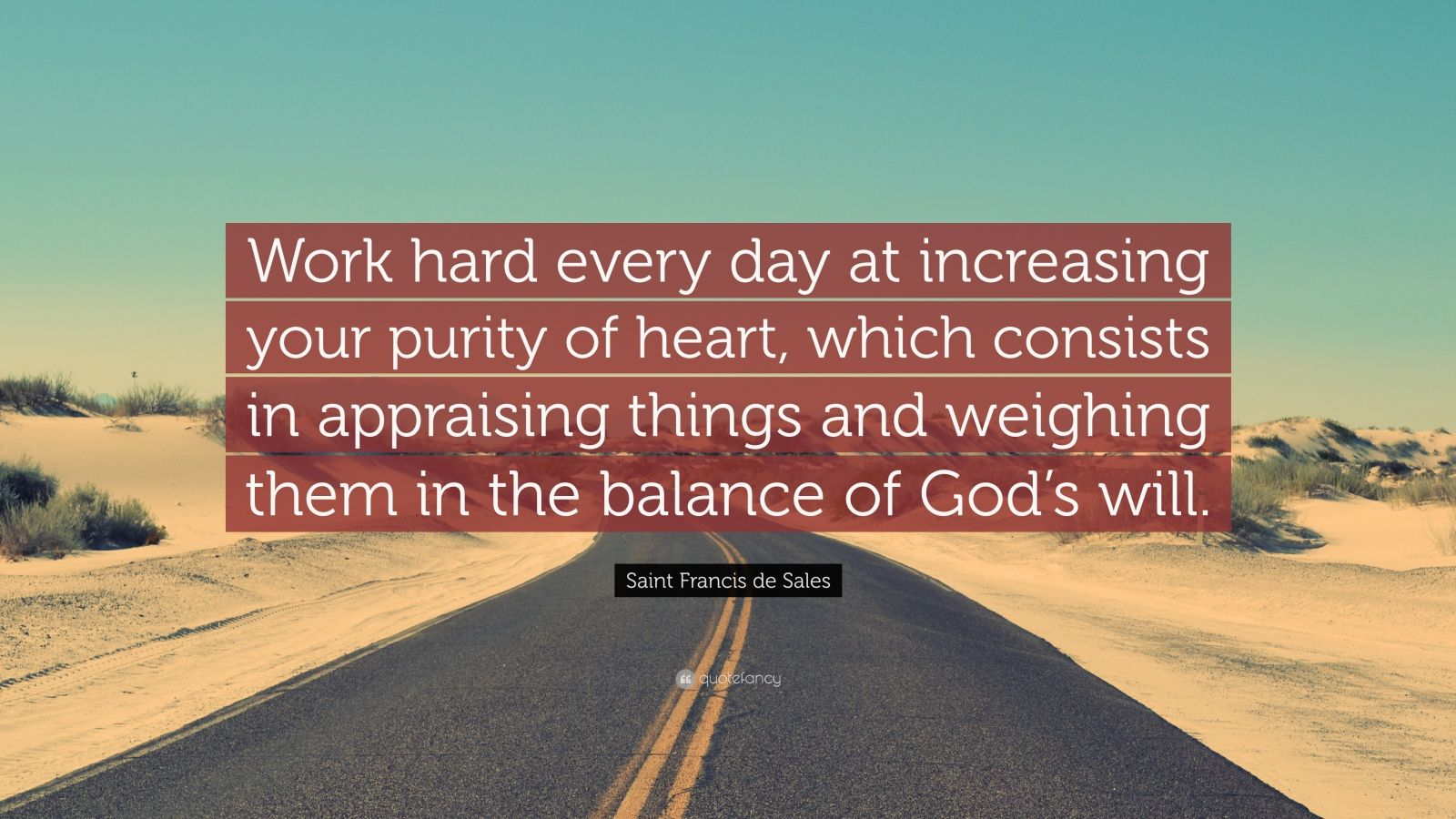 """Saint Francis de Sales Quote: """"Work hard every day at increasing your purity of heart, which consists in appraising things and weighing them in the balance of God's will."""""""