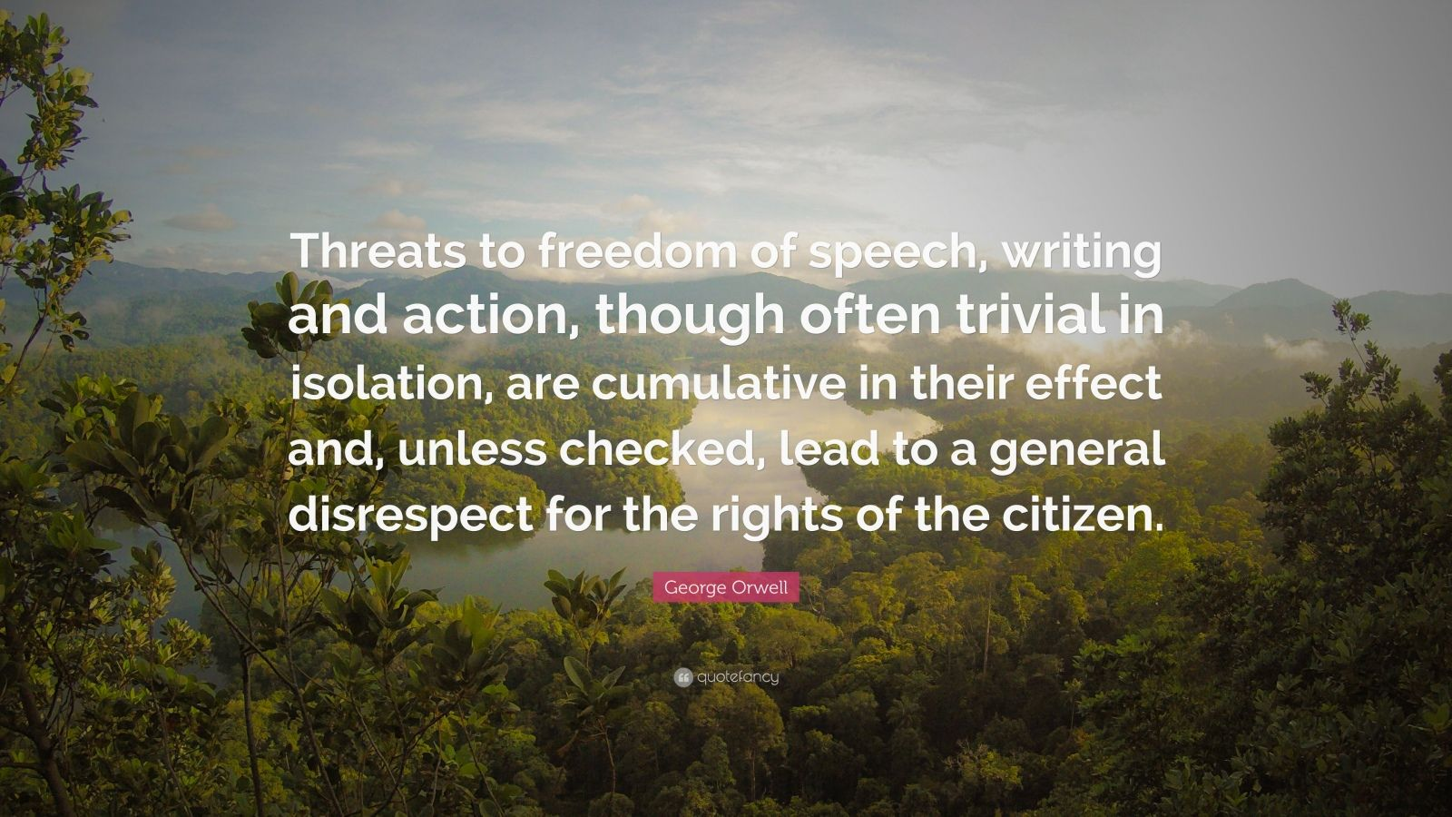 """George Orwell Quote: """"Threats to freedom of speech, writing and action, though often trivial in isolation, are cumulative in their effect and, unless checked, lead to a general disrespect for the rights of the citizen."""""""
