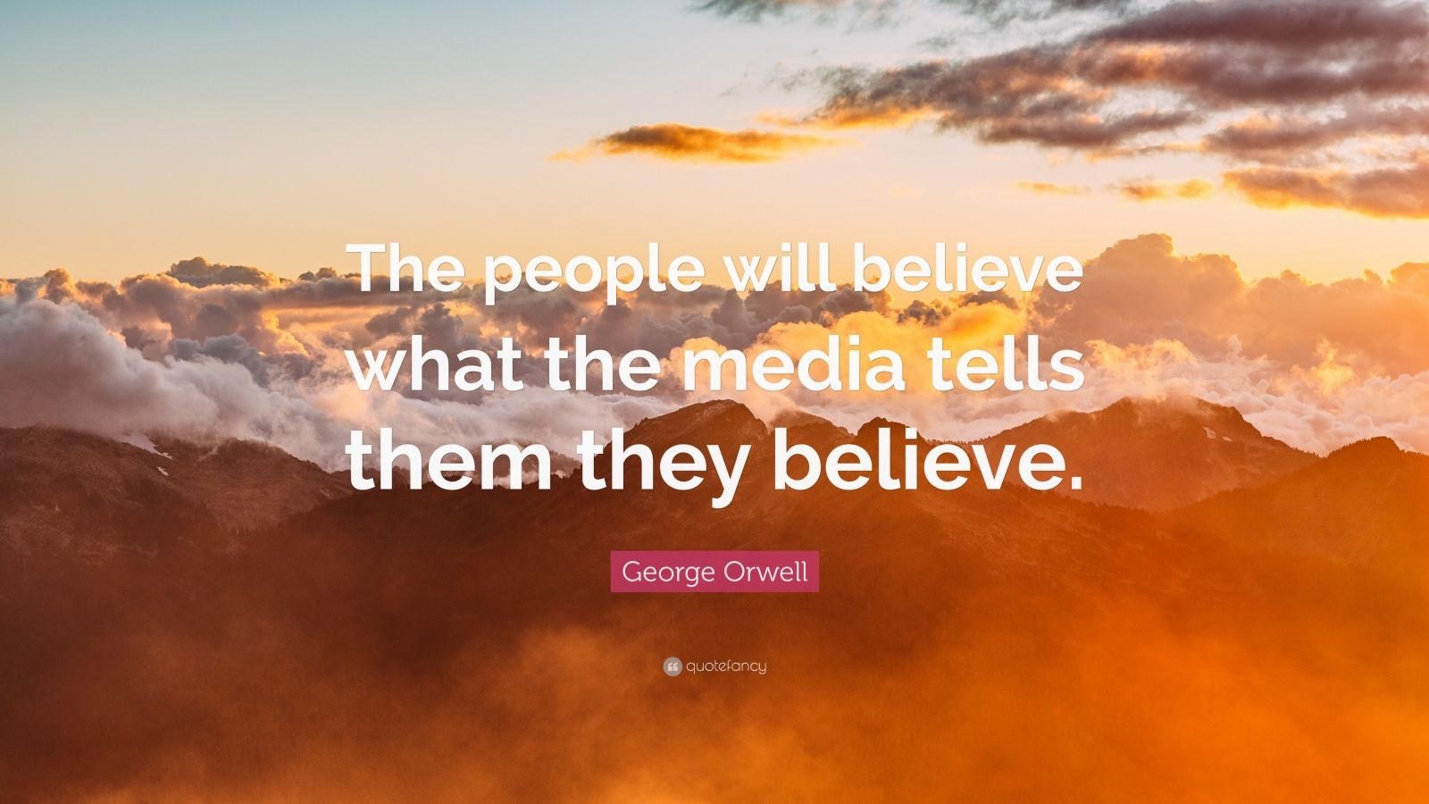 "George Orwell Quote: ""The people will believe what the media tells them they believe."""