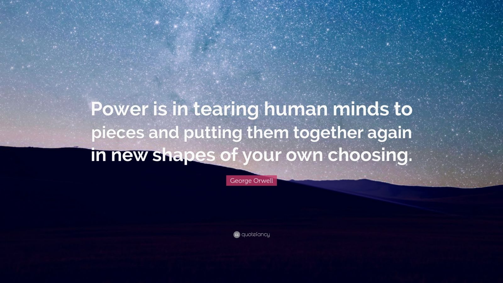 "George Orwell Quote: ""Power is in tearing human minds to pieces and putting them together again in new shapes of your own choosing."""