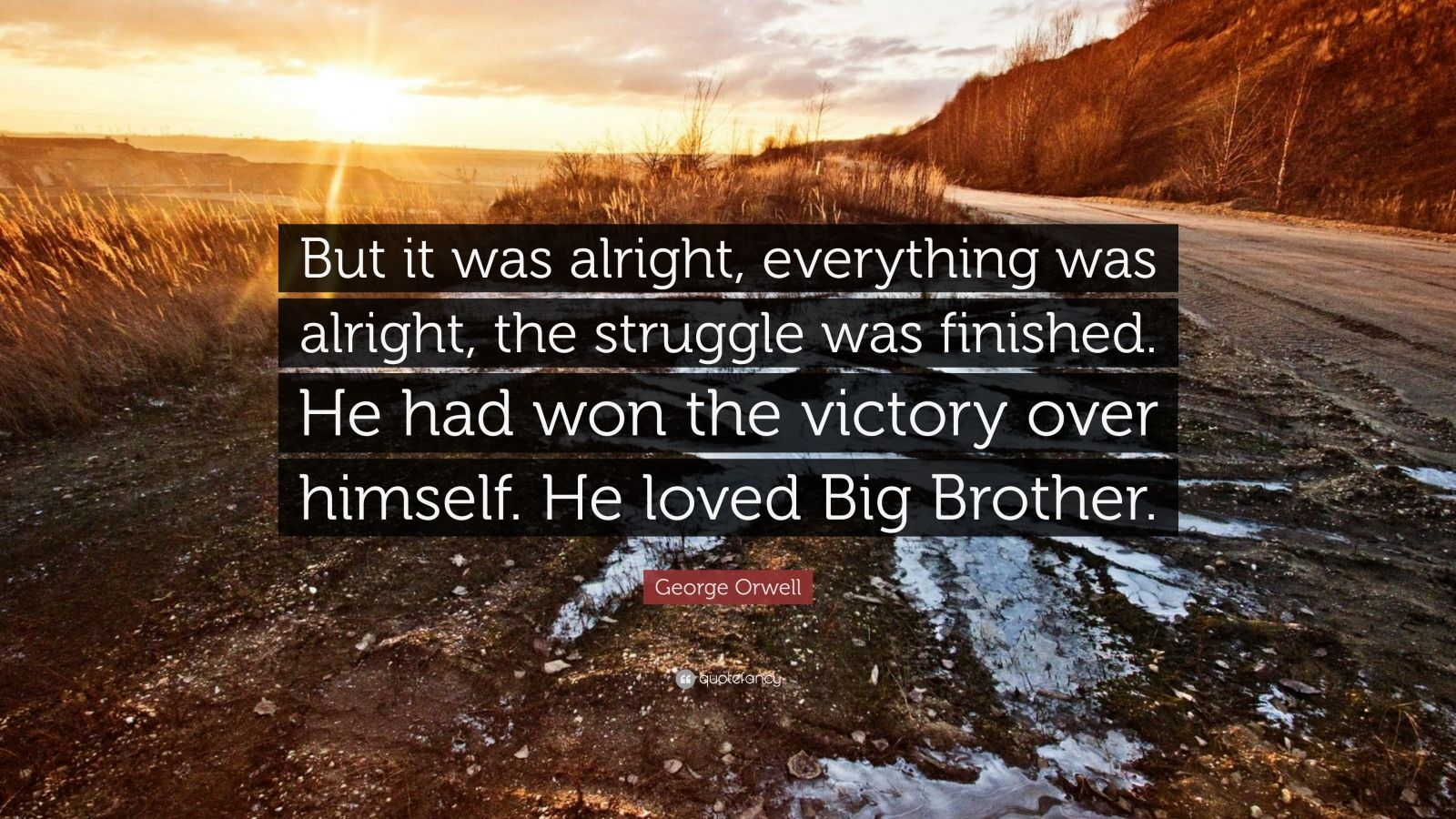 "George Orwell Quote: ""But it was alright, everything was alright, the struggle was finished. He had won the victory over himself. He loved Big Brother."""