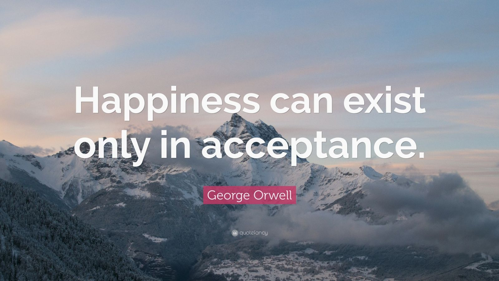 "George Orwell Quote: ""Happiness can exist only in acceptance."""