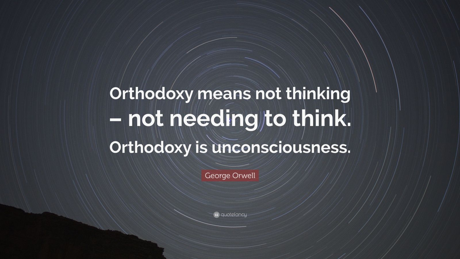 """George Orwell Quote: """"Orthodoxy means not thinking – not needing to think. Orthodoxy is unconsciousness."""""""
