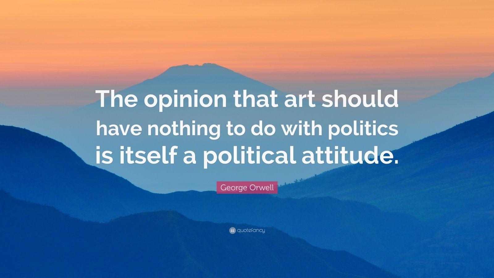 """George Orwell Quote: """"The opinion that art should have nothing to do with politics is itself a political attitude."""""""