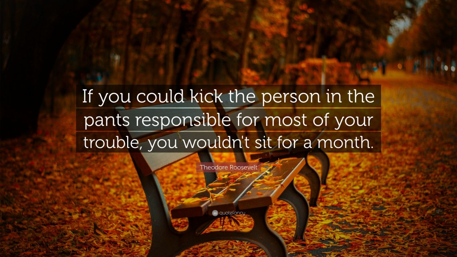 """Theodore Roosevelt Quote: """"If you could kick the person in the pants responsible for most of your trouble, you wouldn't sit for a month."""""""
