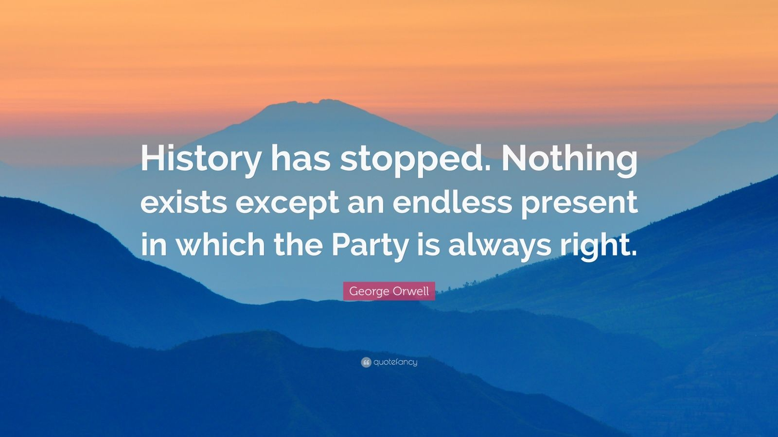 """George Orwell Quote: """"History has stopped. Nothing exists except an endless present in which the Party is always right."""""""
