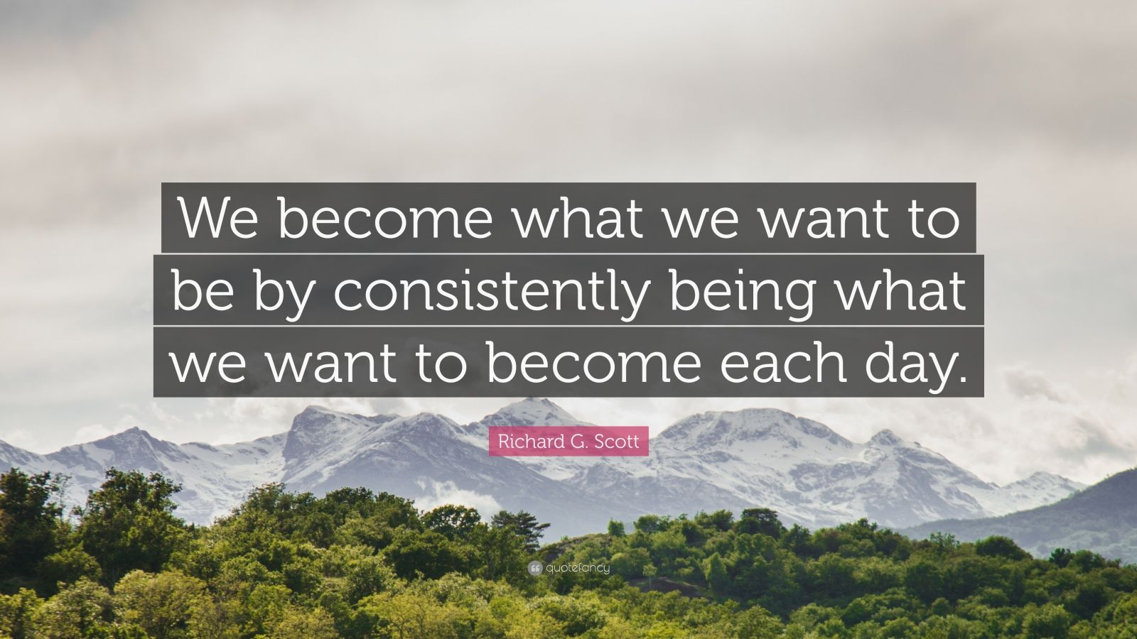 "Richard G. Scott Quote: ""We become what we want to be by consistently being what we want to become each day."""