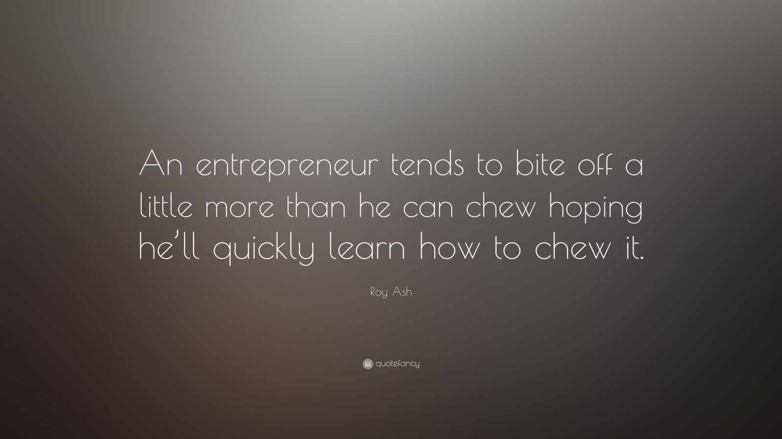"Roy Ash Quote: ""An entrepreneur tends to bite off a little more than he can chew hoping he'll quickly learn how to chew it."""