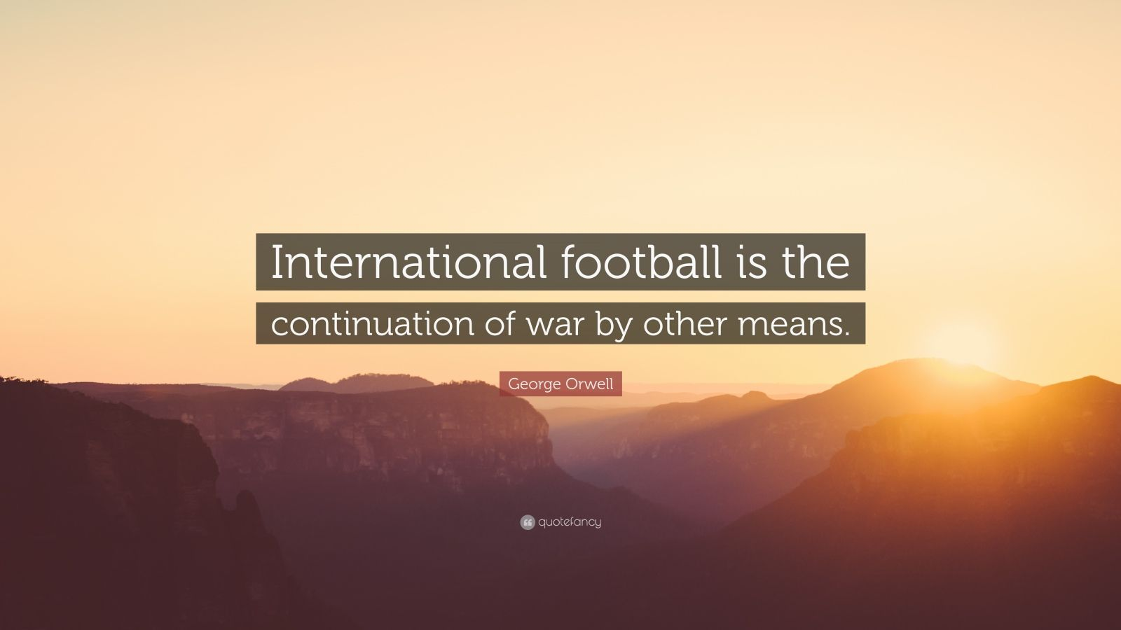 """George Orwell Quote: """"International football is the continuation of war by other means."""""""