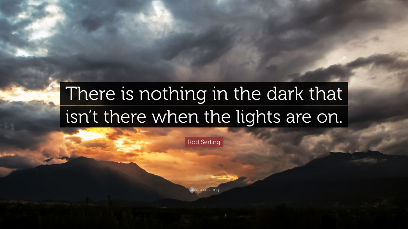 """Rod Serling Quote: """"There is nothing in the dark that isn't there when the lights are on."""""""