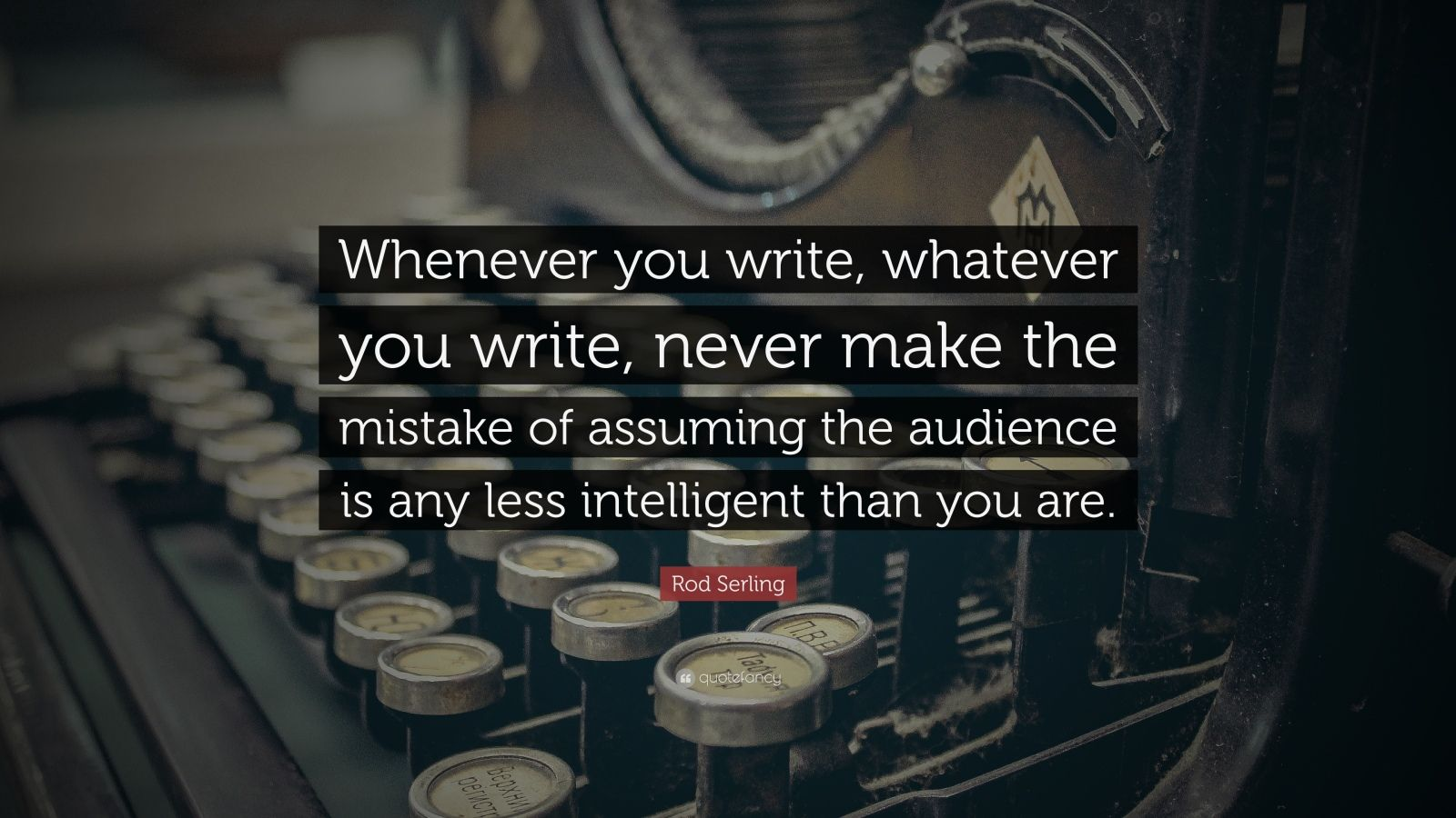 """Rod Serling Quote: """"Whenever you write, whatever you write, never make the mistake of assuming the audience is any less intelligent than you are."""""""