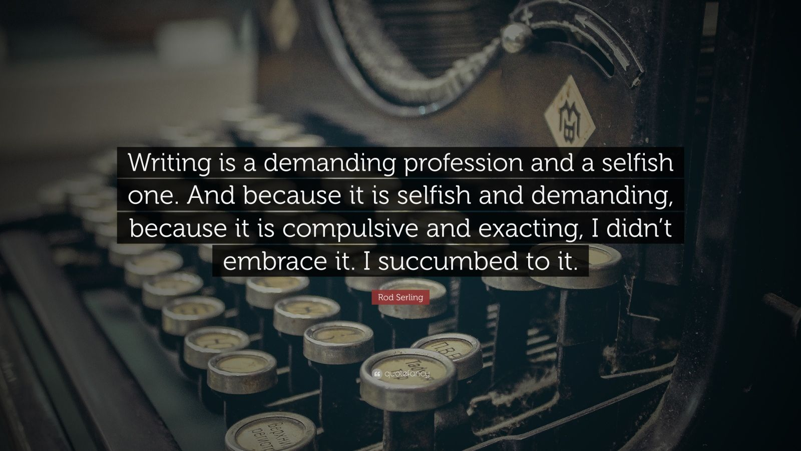 """Rod Serling Quote: """"Writing is a demanding profession and a selfish one. And because it is selfish and demanding, because it is compulsive and exacting, I didn't embrace it. I succumbed to it."""""""