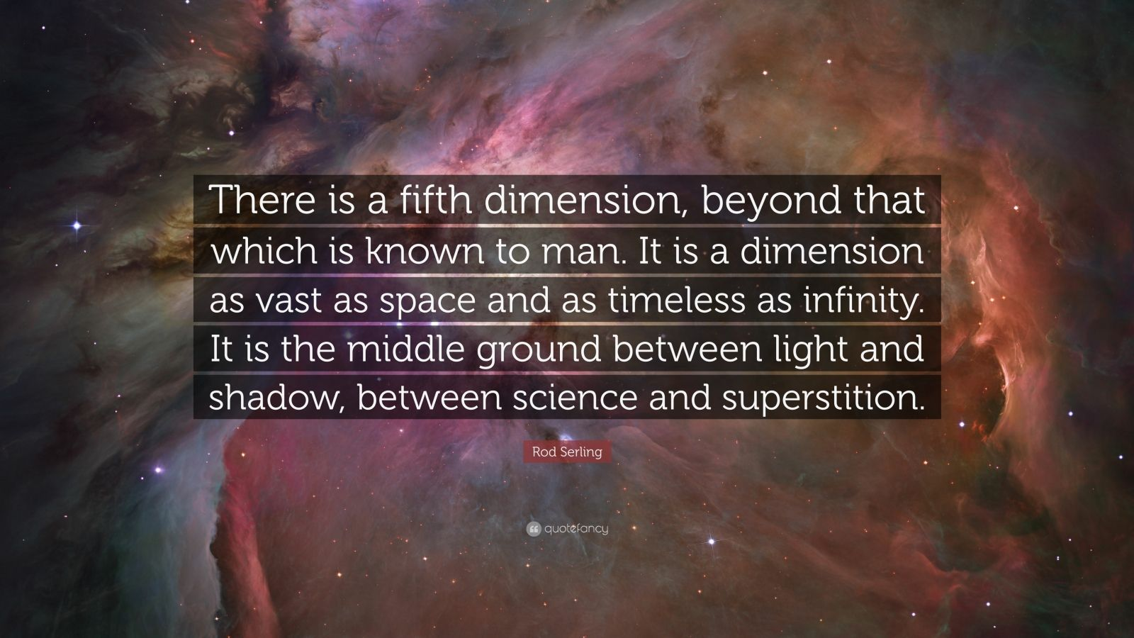 """Rod Serling Quote: """"There is a fifth dimension, beyond that which is known to man. It is a dimension as vast as space and as timeless as infinity. It is the middle ground between light and shadow, between science and superstition."""""""
