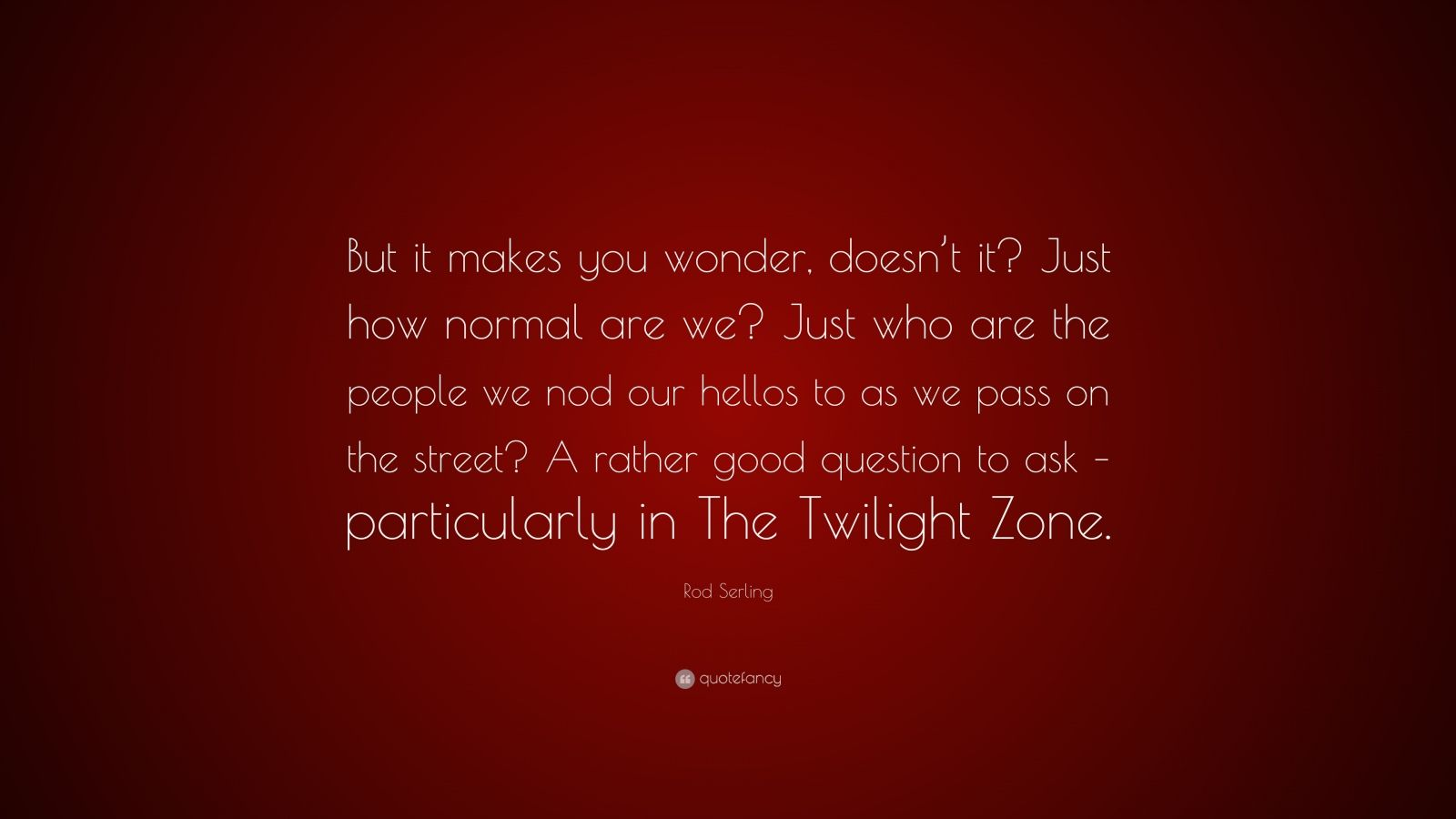 "Rod Serling Quote: ""But it makes you wonder, doesn't it? Just how normal are we? Just who are the people we nod our hellos to as we pass on the street? A rather good question to ask – particularly in The Twilight Zone."""