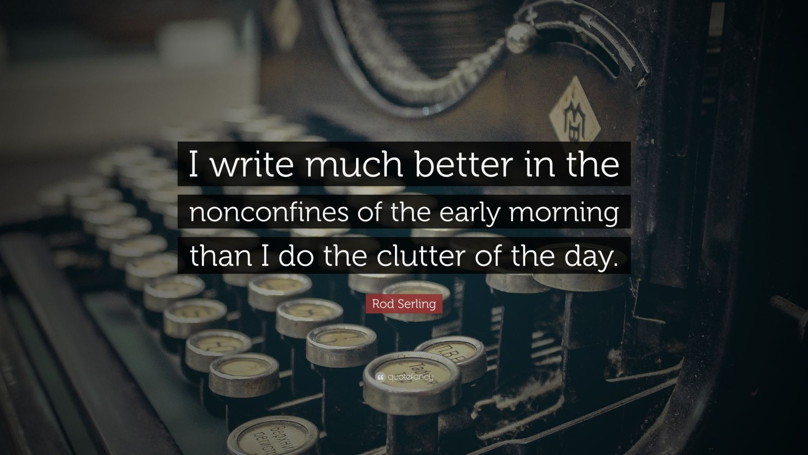 "Rod Serling Quote: ""I write much better in the nonconfines of the early morning than I do the clutter of the day."""