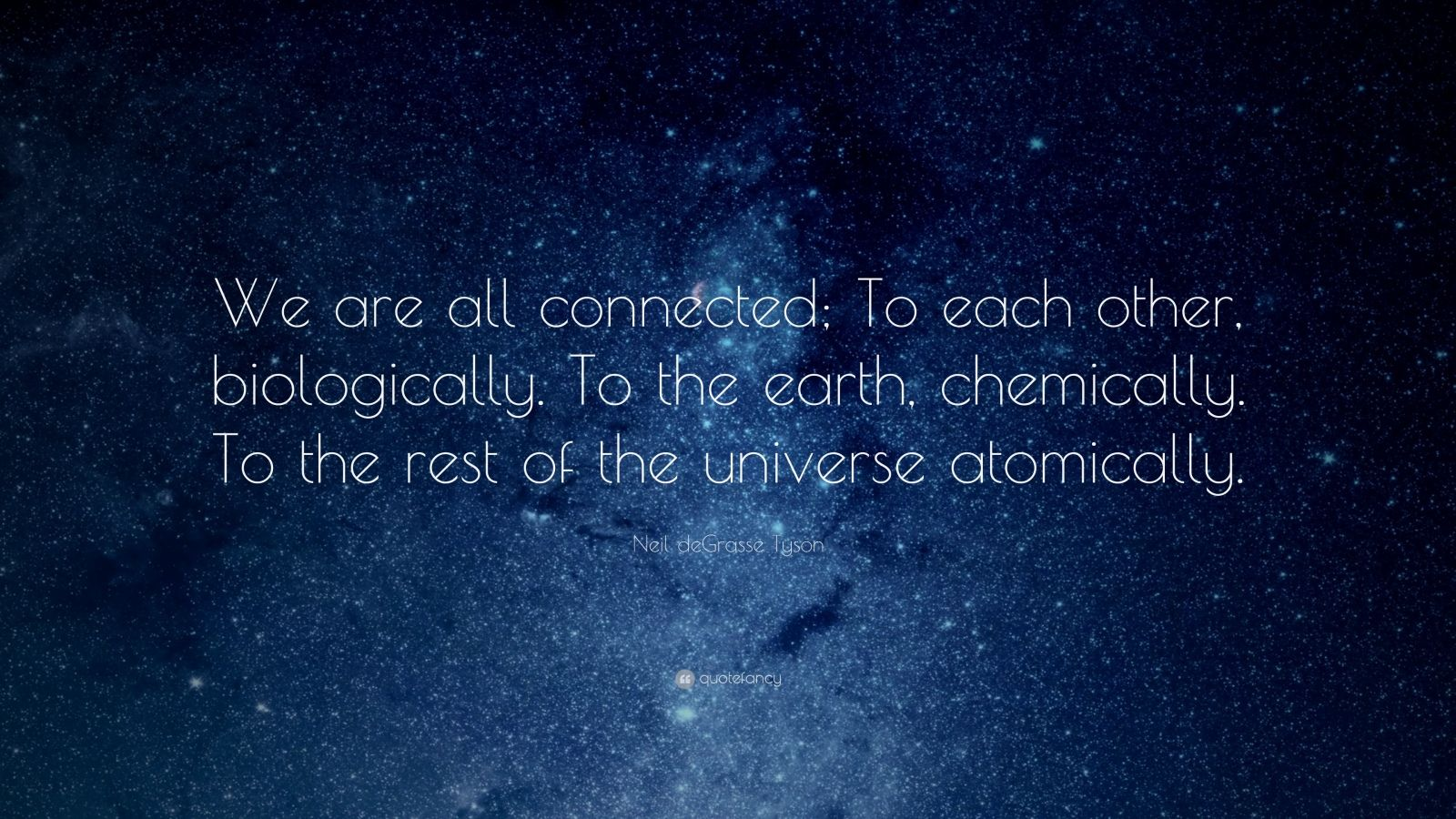 "Neil deGrasse Tyson Quote: ""We are all connected; To each other, biologically. To the earth, chemically. To the rest of the universe atomically."""