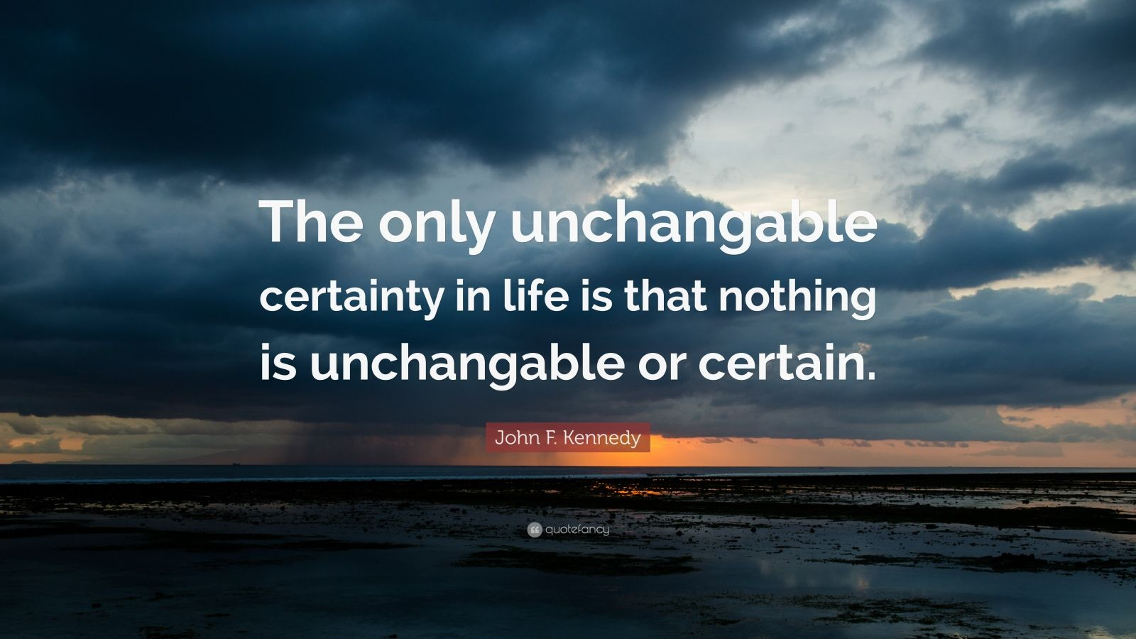 "John F. Kennedy Quote: ""The only unchangable certainty in life is that nothing is unchangable or certain."""