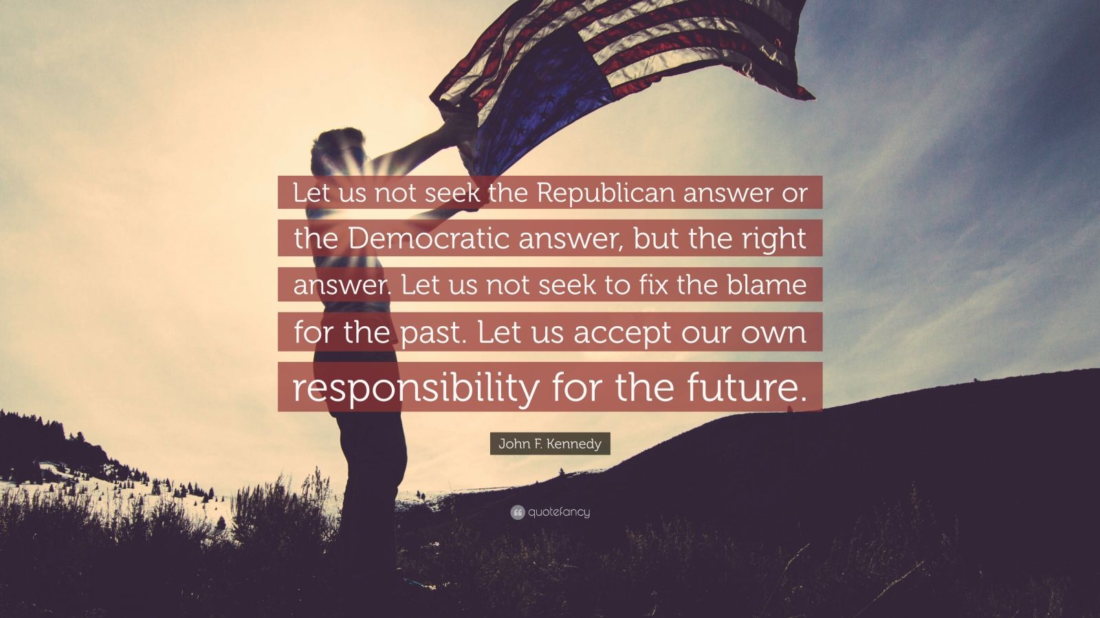 """John F. Kennedy Quote: """"Let us not seek the Republican answer or the Democratic answer, but the right answer. Let us not seek to fix the blame for the past. Let us accept our own responsibility for the future."""""""