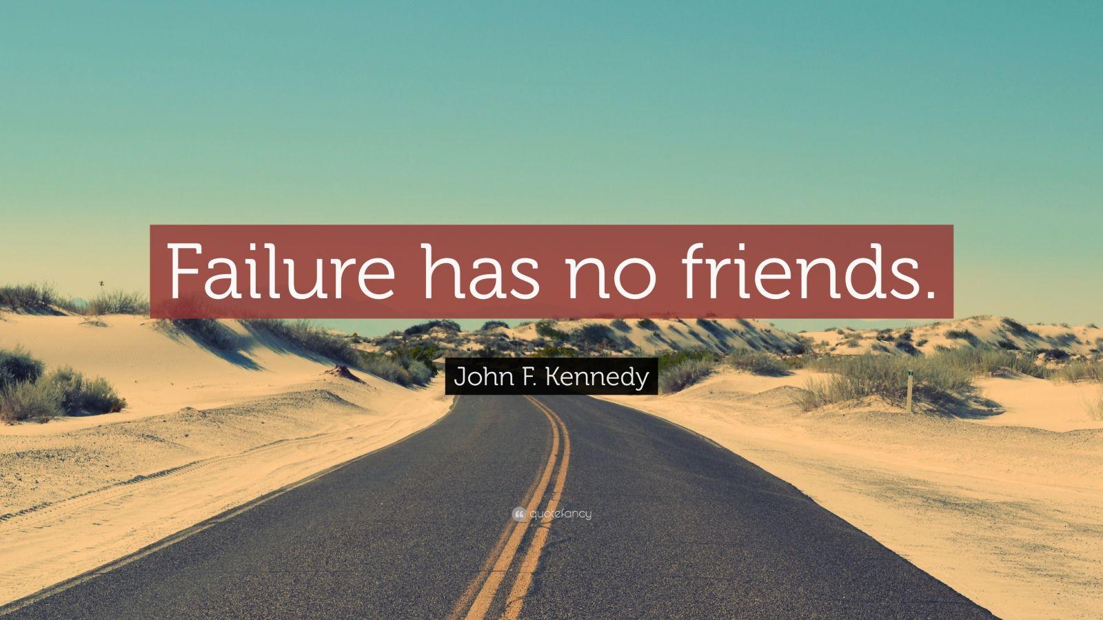 "John F. Kennedy Quote: ""Failure has no friends."""