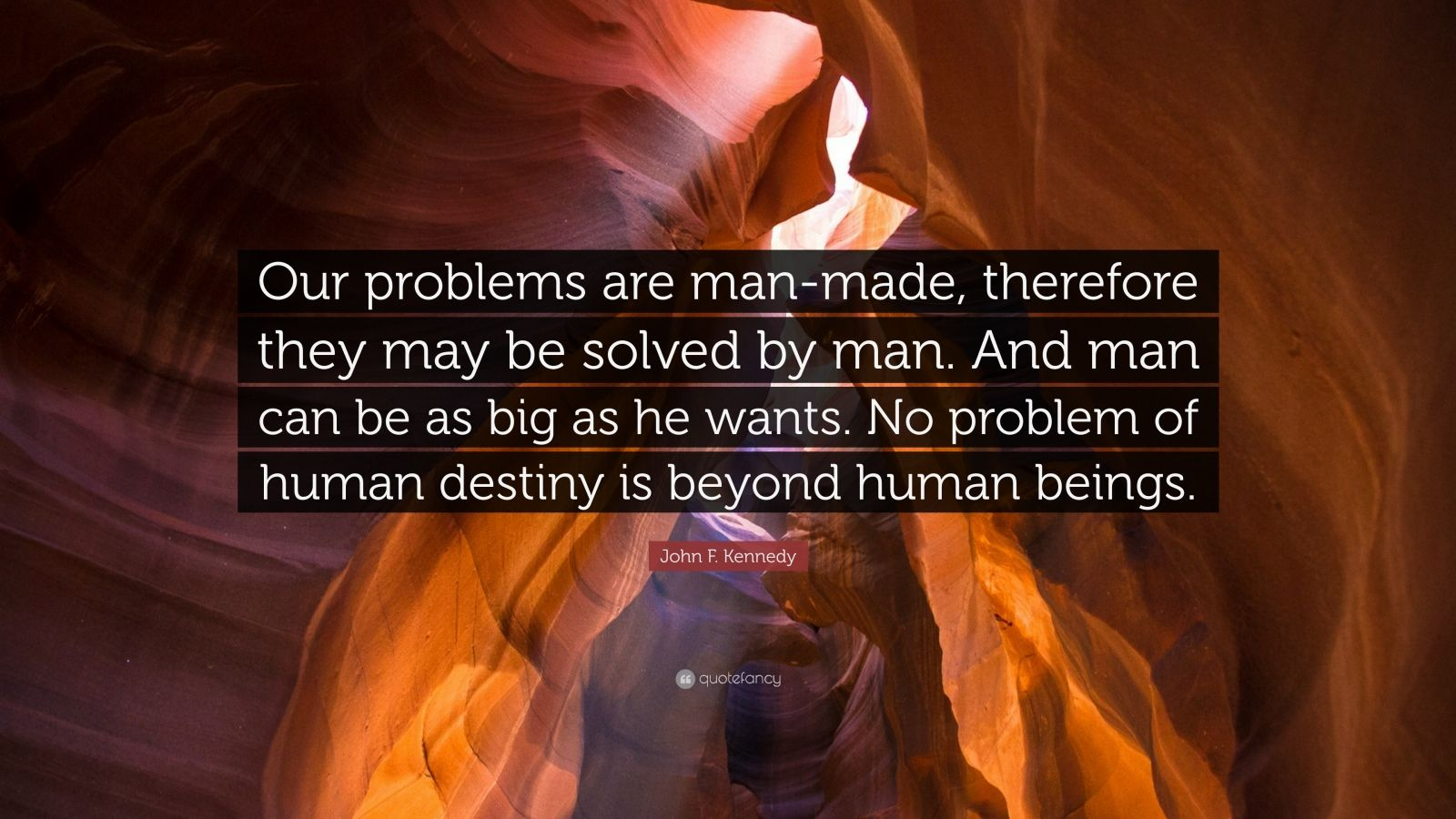 "John F. Kennedy Quote: ""Our problems are man-made, therefore they may be solved by man. And man can be as big as he wants. No problem of human destiny is beyond human beings."""