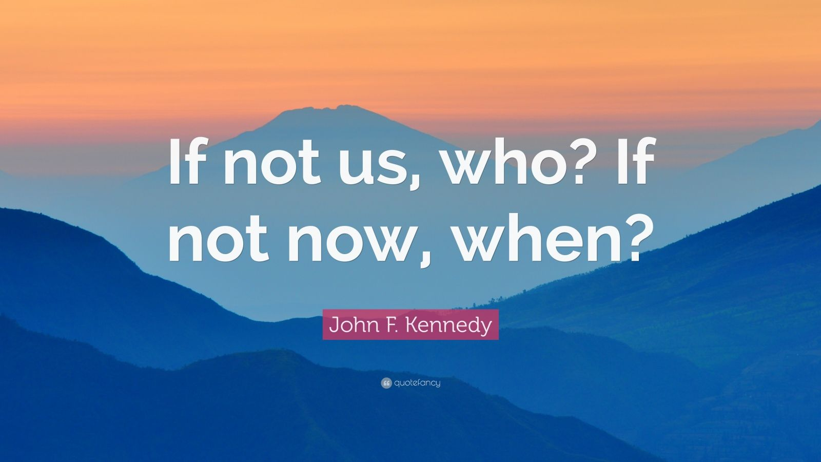 """John F. Kennedy Quote: """"If not us, who? If not now, when?"""""""