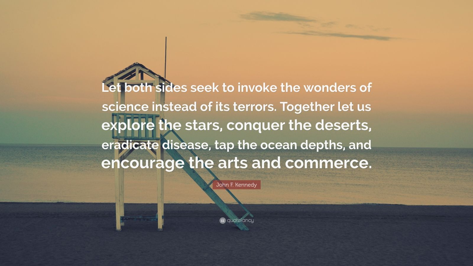 "John F. Kennedy Quote: ""Let both sides seek to invoke the wonders of science instead of its terrors. Together let us explore the stars, conquer the deserts, eradicate disease, tap the ocean depths, and encourage the arts and commerce."""