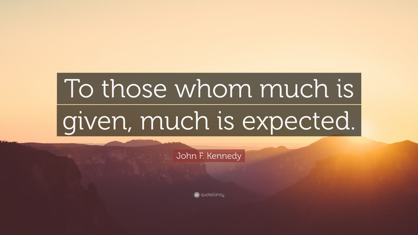 """John F. Kennedy Quote: """"To those whom much is given, much is expected."""""""