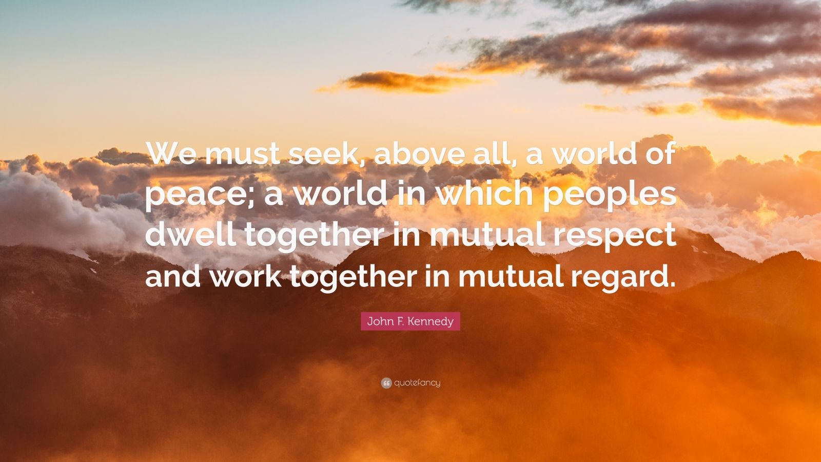 """John F. Kennedy Quote: """"We must seek, above all, a world of peace; a world in which peoples dwell together in mutual respect and work together in mutual regard."""""""