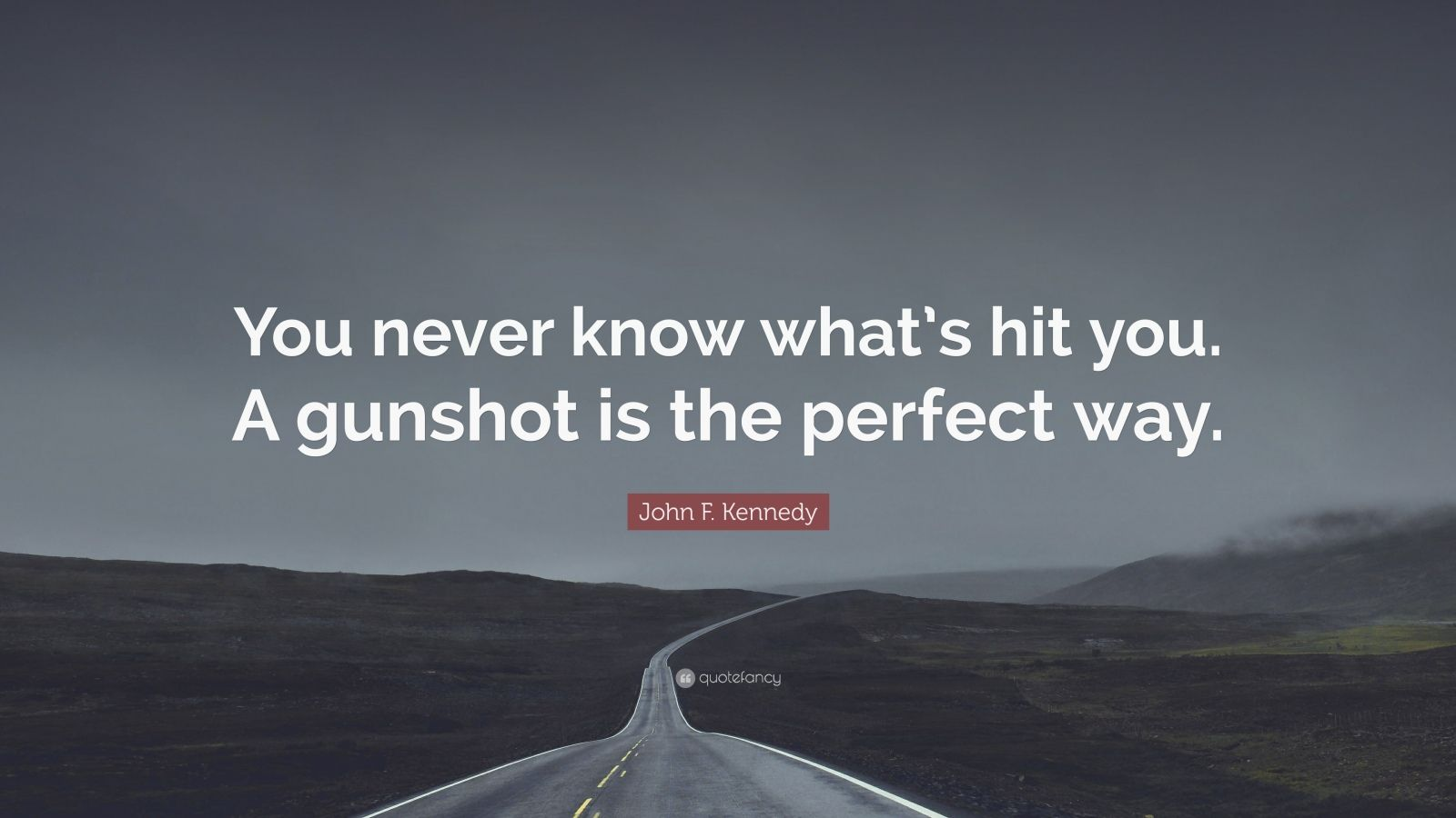 "John F. Kennedy Quote: ""You never know what's hit you. A gunshot is the perfect way."""