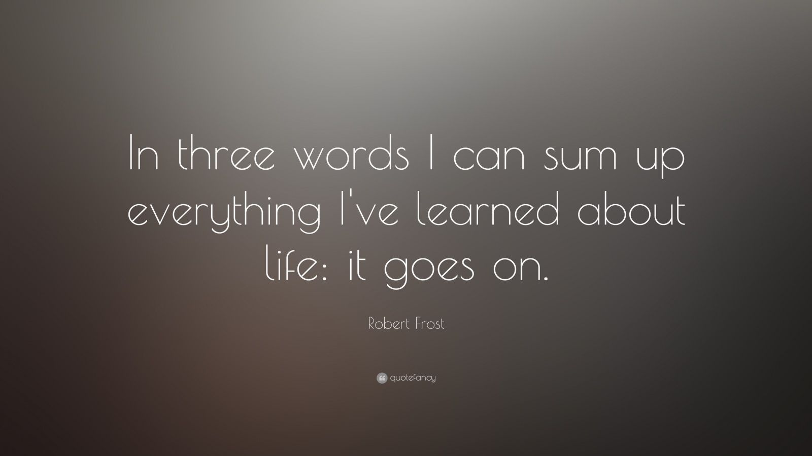 "Robert Frost Quote: ""In three words I can sum up everything I've learned about life: it goes on."""