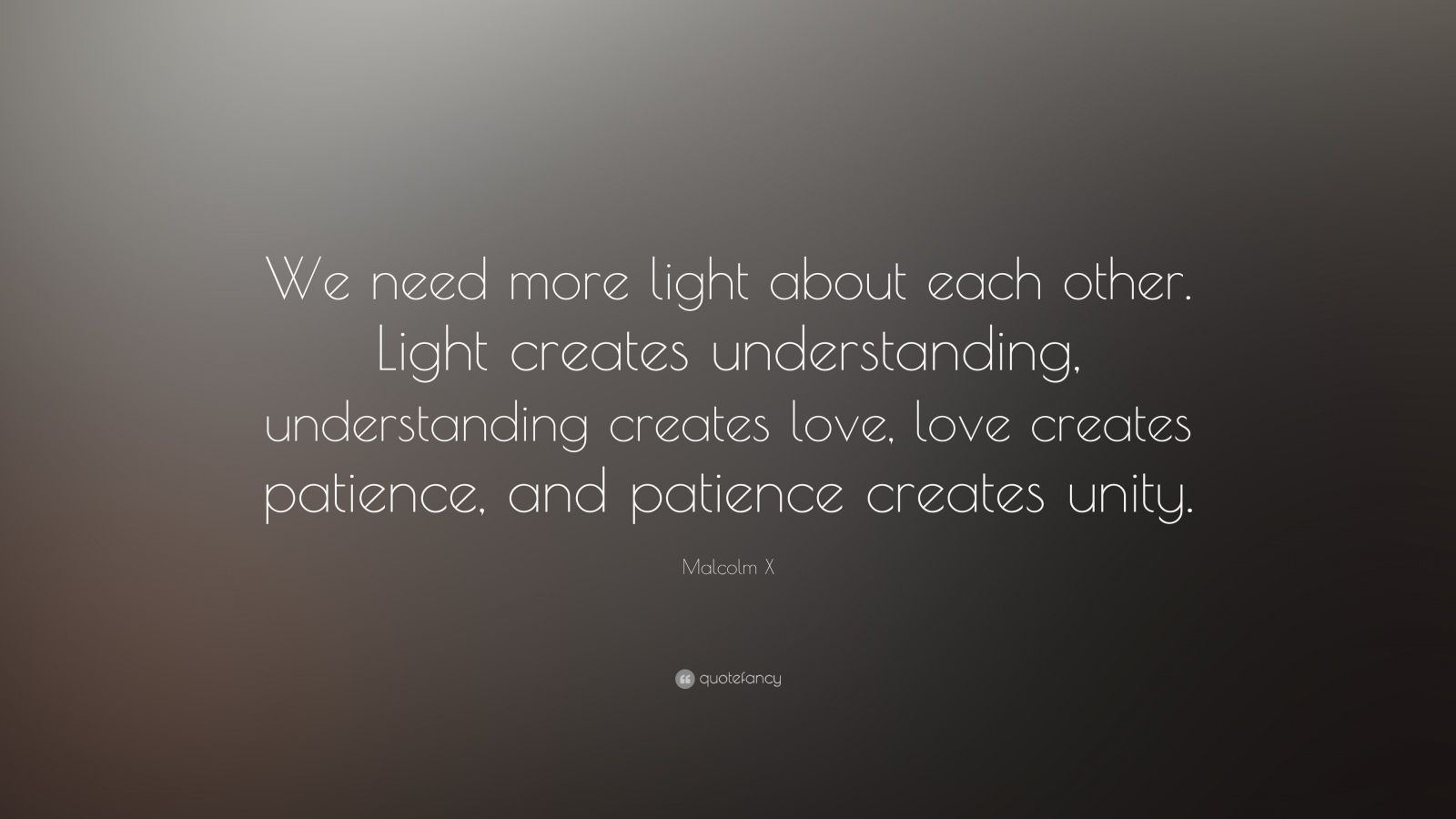 "Malcolm X Quote: ""We need more light about each other. Light creates understanding, understanding creates love, love creates patience, and patience creates unity."""