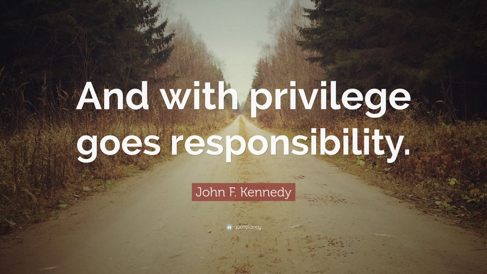 """John F. Kennedy Quote: """"And with privilege goes responsibility."""""""