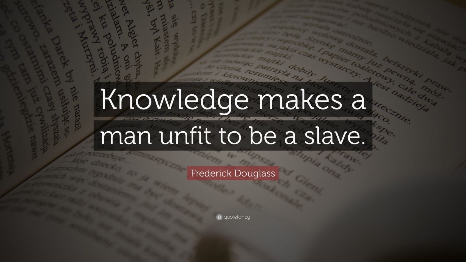 "Frederick Douglass Quote: ""Knowledge makes a man unfit to be a slave."""