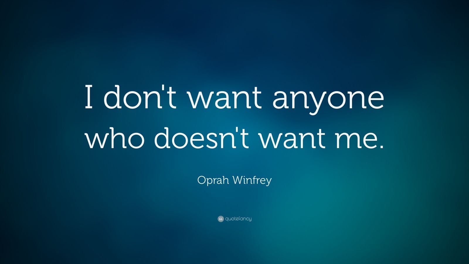 """Oprah Winfrey Quote: """"I don't want anyone who doesn't want me."""""""