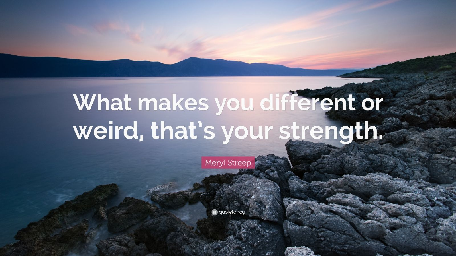 "Meryl Streep Quote: ""What makes you different or weird, that's your strength."""
