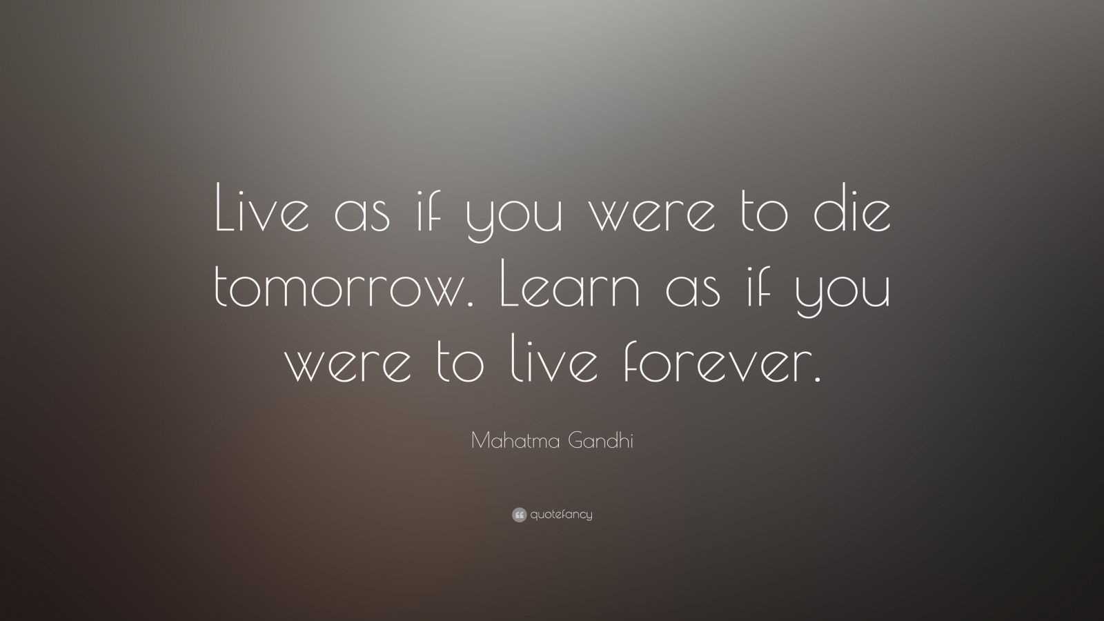 "Mahatma Gandhi Quote: ""Live as if you were to die tomorrow. Learn as if you were to live forever."""