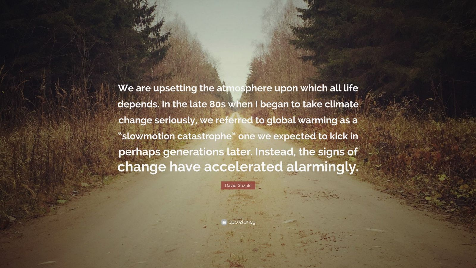 "David Suzuki Quote: ""We are upsetting the atmosphere upon which all life depends. In the late 80s when I began to take climate change seriously, we referred to global warming as a ""slowmotion catastrophe"" one we expected to kick in perhaps generations later. Instead, the signs of change have accelerated alarmingly."""