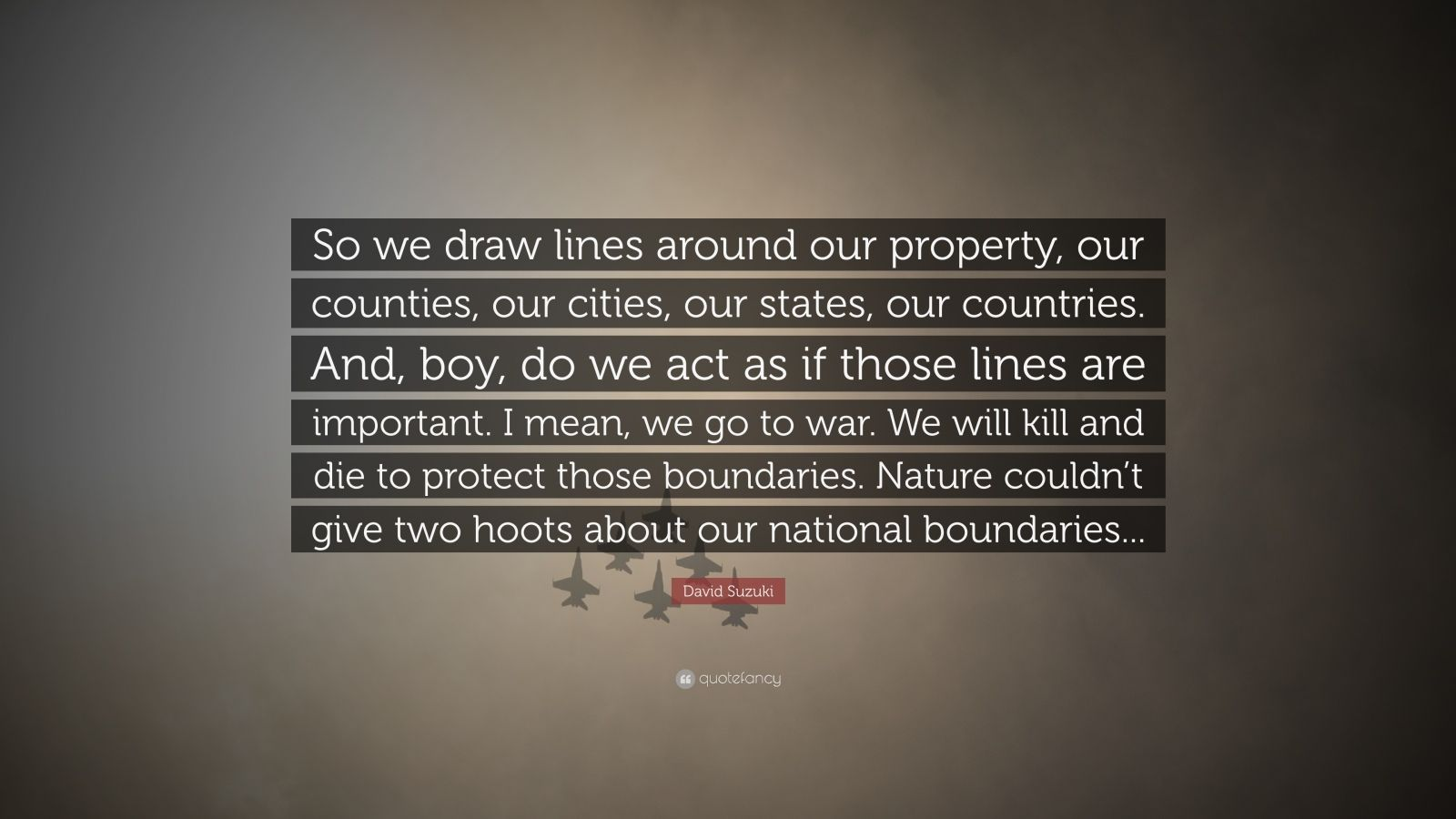 """David Suzuki Quote: """"So we draw lines around our property, our counties, our cities, our states, our countries. And, boy, do we act as if those lines are important. I mean, we go to war. We will kill and die to protect those boundaries. Nature couldn't give two hoots about our national boundaries..."""""""