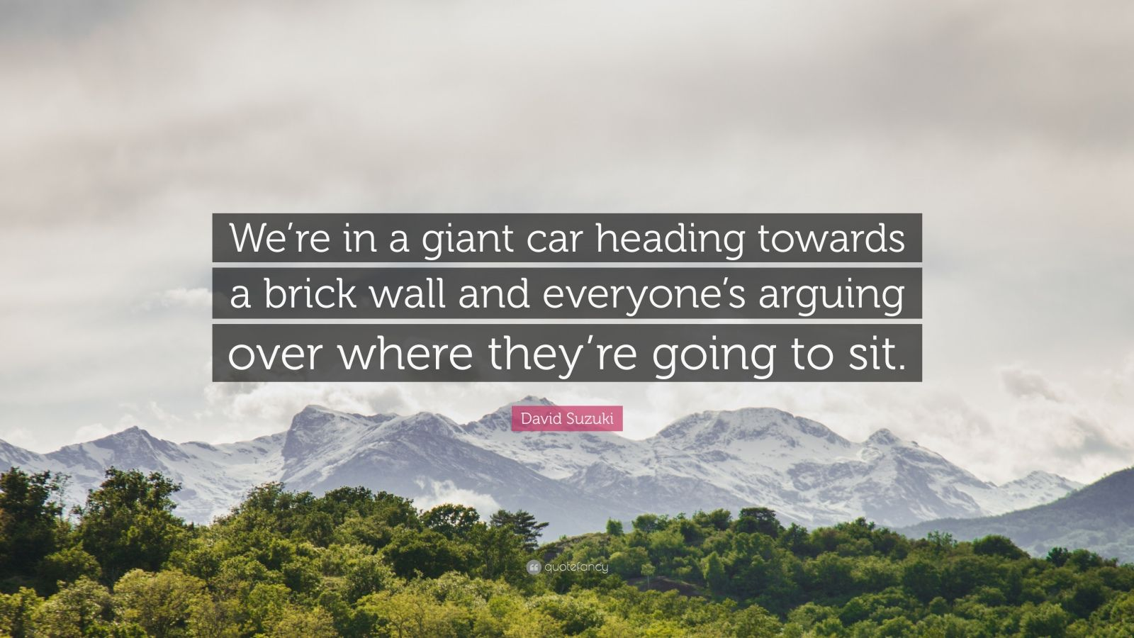 "David Suzuki Quote: ""We're in a giant car heading towards a brick wall and everyone's arguing over where they're going to sit."""