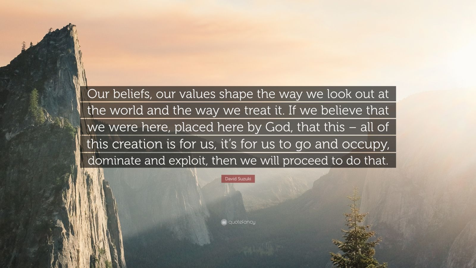 """David Suzuki Quote: """"Our beliefs, our values shape the way we look out at the world and the way we treat it. If we believe that we were here, placed here by God, that this – all of this creation is for us, it's for us to go and occupy, dominate and exploit, then we will proceed to do that."""""""