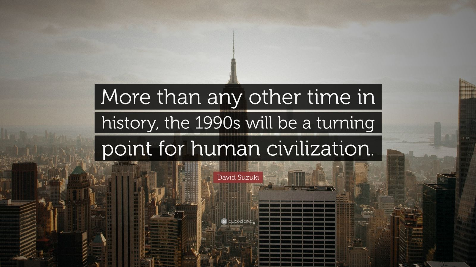 """David Suzuki Quote: """"More than any other time in history, the 1990s will be a turning point for human civilization."""""""