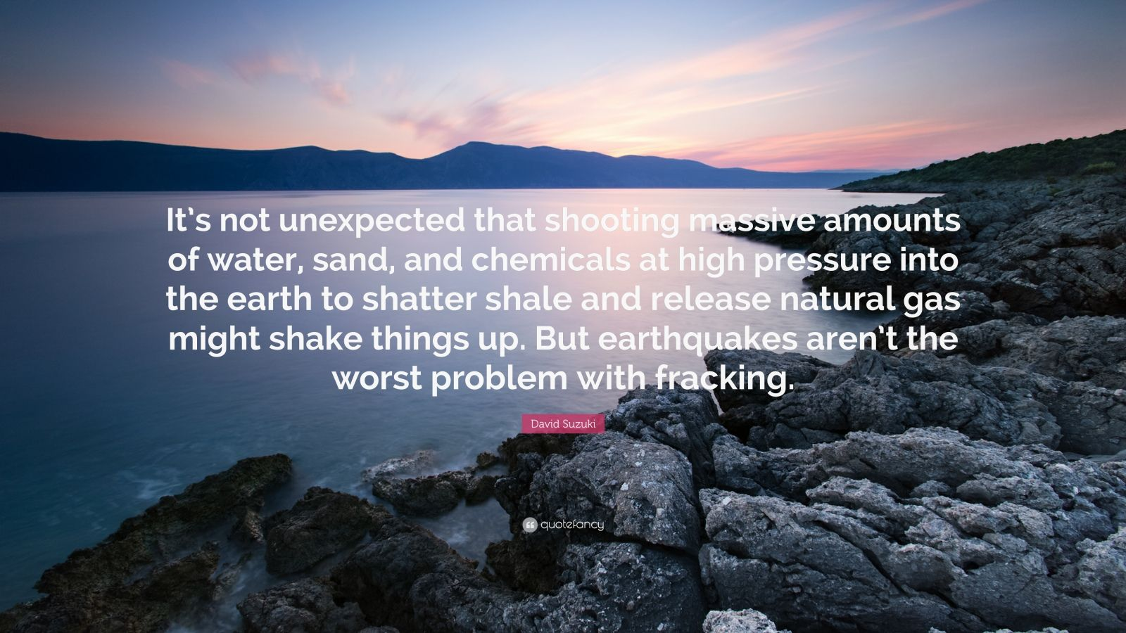 "David Suzuki Quote: ""It's not unexpected that shooting massive amounts of water, sand, and chemicals at high pressure into the earth to shatter shale and release natural gas might shake things up. But earthquakes aren't the worst problem with fracking."""